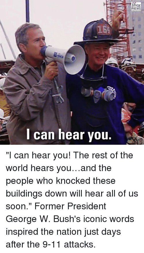 "9/11, Memes, and Soon...: 164  can hear vou. ""I can hear you! The rest of the world hears you…and the people who knocked these buildings down will hear all of us soon."" Former President George W. Bush's iconic words inspired the nation just days after the 9-11 attacks."