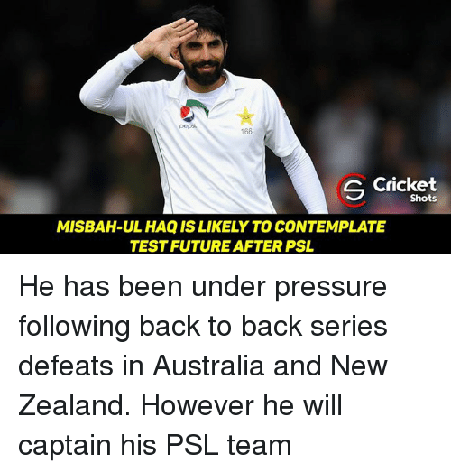 contemplation: 166  S Shots  MISBAH-UL HAQISLIKELY TO CONTEMPLATE  TESTFUTURE AFTER PSL He has been under pressure following back to back series defeats in Australia and New Zealand. However he will captain his PSL team