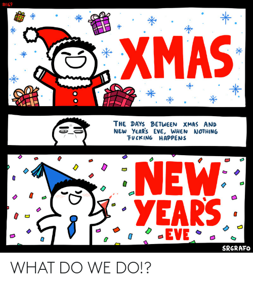 We Do:  #169  *.  XMAS  THE DAYS BETWEEN XMAS AND  NEW YEAR'S EVE, WHEN NOTHING  FUCKING HAPPENS  NEW  YEARS  -EVE •  SRGRAFO  10  10 WHAT DO WE DO!?