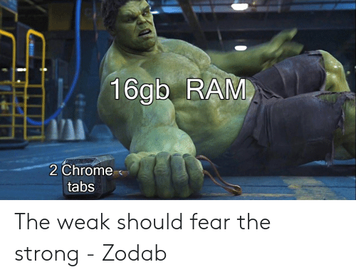 Chrome, Strong, and Fear: 16gb RAM  2 Chrome  tabs The weak should fear the strong - Zodab
