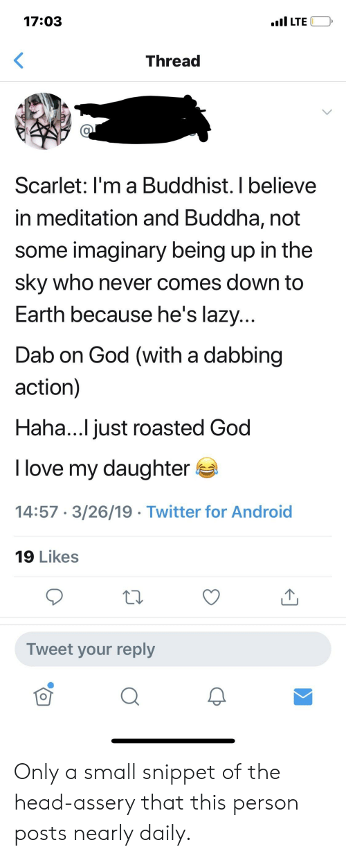 Android, God, and Head: 17:03  Thread  Scarlet: I'm a Buddhist. I believe  in meditation and Buddha, not  some imaginary being up in the  sky who never comes down to  Earth because he's lazy  Dab on God (with a dabbing  action)  Haha...I just roasted God  I love my daughter  14:57 3/26/19 Twitter for Android  19 Likes  Tweet your reply  2 Only a small snippet of the head-assery that this person posts nearly daily.