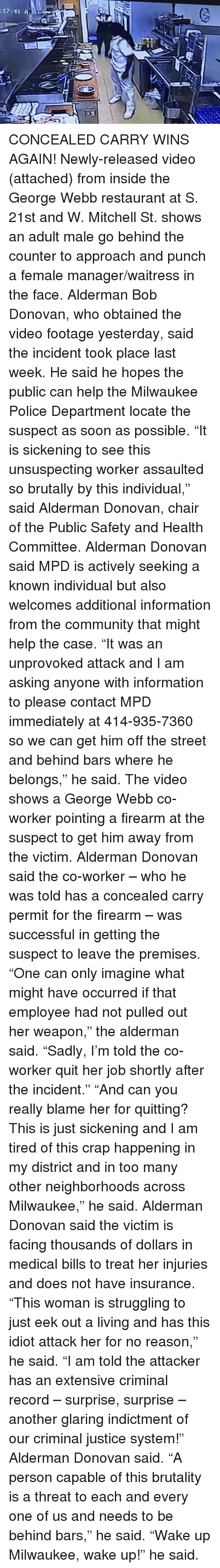 """Community, Police, and Soon...: :17:41 A CONCEALED CARRY WINS AGAIN!  Newly-released video (attached) from inside the George Webb restaurant at S. 21st and W. Mitchell St. shows an adult male go behind the counter to approach and punch a female manager/waitress in the face.  Alderman Bob Donovan, who obtained the video footage yesterday, said the incident took place last week. He said he hopes the public can help the Milwaukee Police Department locate the suspect as soon as possible.  """"It is sickening to see this unsuspecting worker assaulted so brutally by this individual,"""" said Alderman Donovan, chair of the Public Safety and Health Committee.  Alderman Donovan said MPD is actively seeking a known individual but also welcomes additional information from the community that might help the case.  """"It was an unprovoked attack and I am asking anyone with information to please contact MPD immediately at 414-935-7360 so we can get him off the street and behind bars where he belongs,"""" he said.  The video shows a George Webb co-worker pointing a firearm at the suspect to get him away from the victim. Alderman Donovan said the co-worker – who he was told has a concealed carry permit for the firearm – was successful in getting the suspect to leave the premises.  """"One can only imagine what might have occurred if that employee had not pulled out her weapon,"""" the alderman said. """"Sadly, I'm told the co-worker quit her job shortly after the incident.""""  """"And can you really blame her for quitting? This is just sickening and I am tired of this crap happening in my district and in too many other neighborhoods across Milwaukee,"""" he said.  Alderman Donovan said the victim is facing thousands of dollars in medical bills to treat her injuries and does not have insurance. """"This woman is struggling to just eek out a living and has this idiot attack her for no reason,"""" he said.  """"I am told the attacker has an extensive criminal record – surprise, surprise – another glaring indictment of our"""