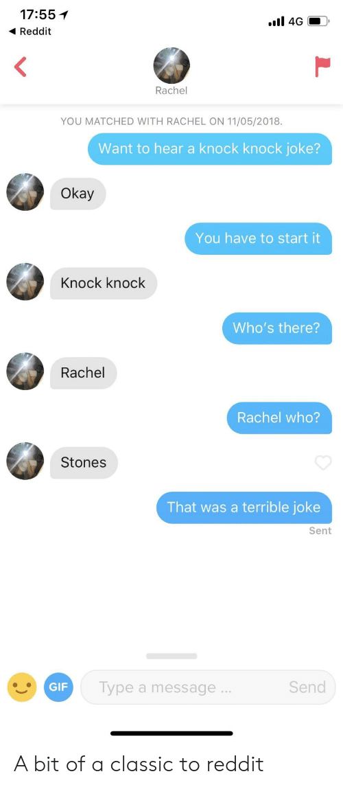 terrible joke: 17:55 1  Reddit  Rachel  YOU MATCHED WITH RACHEL ON 11/05/2018.  Want to hear a knock knock joke?  Okay  You have to start it  Knock knock  Who's there?  Rachel  Rachel who?  Stones  That was a terrible joke  Sent  ype a message  Send A bit of a classic to reddit