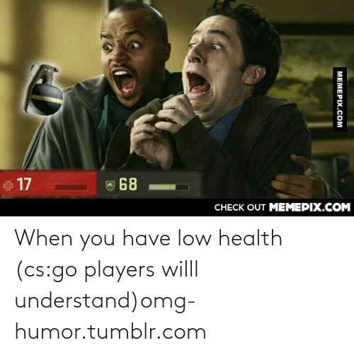 128i: 17  68  CНЕCK OUT MЕМЕРІХ.COM  МЕМЕРIХ.СОм When you have low health (cs:go players willl understand)omg-humor.tumblr.com