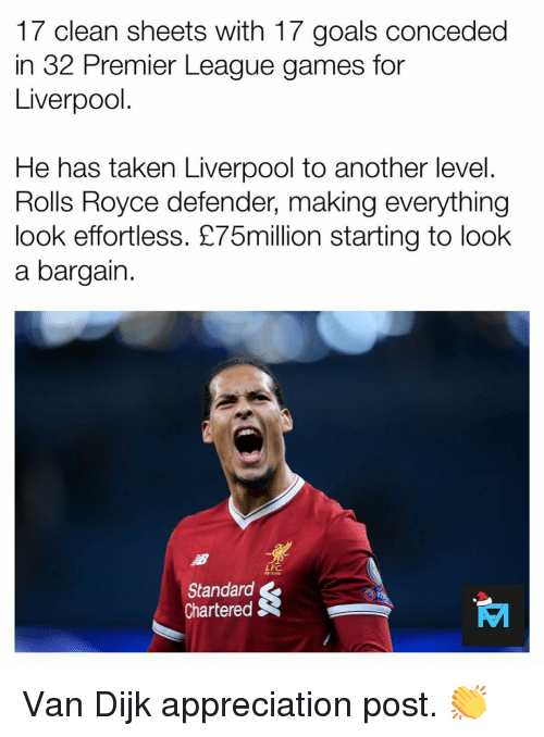 Goals, Memes, and Premier League: 17 clean sheets with 17 goals conceded  in 32 Premier League games for  Liverpool  He has taken Liverpool to another level  Rolls Royce defender, making everything  look effortless. £75million starting to look  a bargain  LEC  Standard  Chartered S Van Dijk appreciation post. 👏