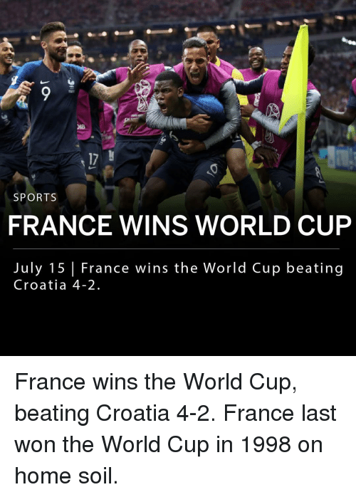 Memes, Sports, and World Cup: 17  SPORTS  FRANCE WINS WORLD CUP  July 15 France wins the World Cup beating  Croatia 4-2 France wins the World Cup, beating Croatia 4-2. France last won the World Cup in 1998 on home soil.