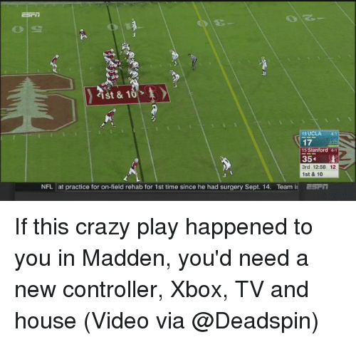 Crazy, Nfl, and Sports: 17  Stanford 4  35  3rd 12:58 12  1st & 10  NFL at practice for on-field rehab for 1st time since he had surgery Sept. 14. Team it ESFri If this crazy play happened to you in Madden, you'd need a new controller, Xbox, TV and house (Video via @Deadspin)