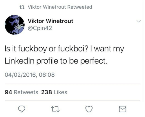 LinkedIn: 17 Viktor Winetrout Retweeted  Viktor Winetrout  @Cpin42  Is it fuckboy or fuckboi? I want my  Linkedin profile to be perfect.  04/02/2016, 06:08  94 Retweets 238 Likes