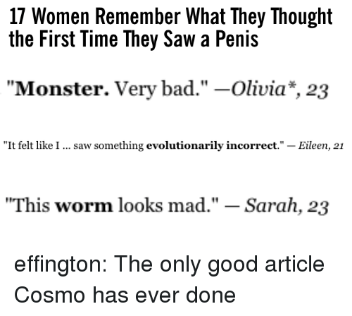 "Bad, Monster, and Saw: 17 Women Remember What They Thought  the First Time They Saw a Penis   ""Monster. Very bad."" -Olivia*, 23   ""It felt like I  saw something evolutionarily incorrect."" - Eileen, 21   ""This worm looks mad."" - Sarah, 23 effington: The only good article Cosmo has ever done"