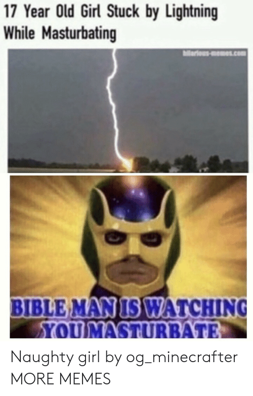 Bible: 17 Year Old Girl Stuck by Lightning  While Masturbating  ariousms.com  BIBLE MAN IS WATCHING  YOUMASTURBATE Naughty girl by og_minecrafter MORE MEMES