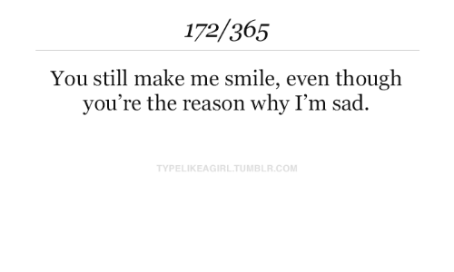 the-reason-why: 172/365  You still make me smile, even though  you're the reason why I'm sad  TYPELIKEAGIRL.TUMBLR.COM