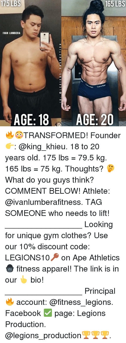 Apees: 175  LBS  165 LBS  IVAN LUMBERA  AGE: 18  AGE: 20 🔥😳TRANSFORMED! Founder 👉: @king_khieu. 18 to 20 years old. 175 lbs = 79.5 kg. 165 lbs = 75 kg. Thoughts? 🤔 What do you guys think? COMMENT BELOW! Athlete: @ivanlumberafitness. TAG SOMEONE who needs to lift! _________________ Looking for unique gym clothes? Use our 10% discount code: LEGIONS10🔑 on Ape Athletics 🦍 fitness apparel! The link is in our 👆 bio! _________________ Principal 🔥 account: @fitness_legions. Facebook ✅ page: Legions Production. @legions_production🏆🏆🏆.