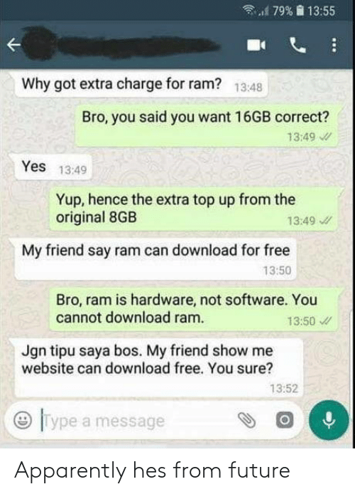 """Apparently, Future, and Free: """"'179%  13:55  Why got extra charge for ram?  13:48  Bro, you said you want 16GB correct?  13:49  Yes 13:49  Yup, hence the extra top up from the  original 8GB  13:49  My friend say ram can download for free  13:50  Bro, ram is hardware, not software. You  cannot download ram.  13:50  Jgn tipu saya bos. My friend show me  website can download free. You sure?  13:52  0  Type a message Apparently hes from future"""