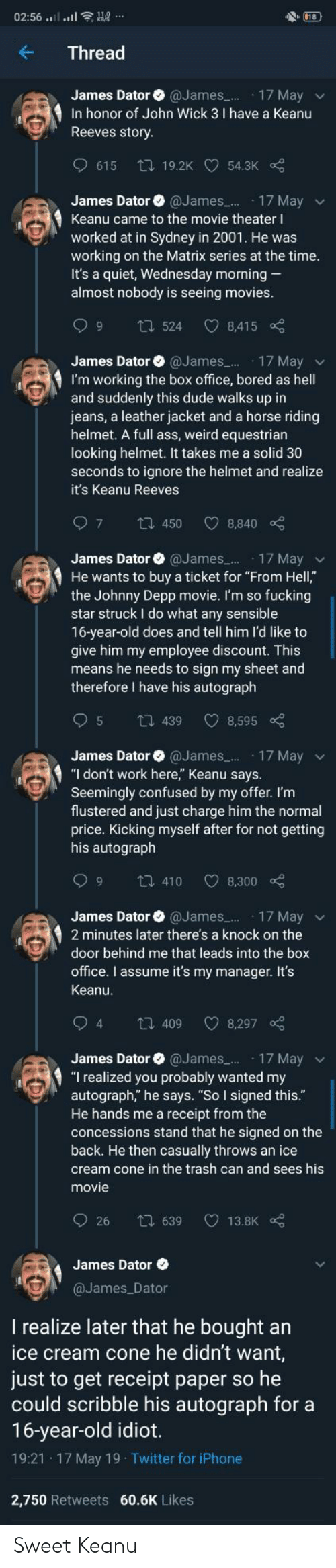 "Ass, Bored, and Confused: 18  02:56 ....ll  Thread  James Dator @James.. 17 May  In honor of John Wick 3 I have a Keanu  Reeves story  615  ti 19.2K 54.3K  James Dator @James..  17 May  Keanu came to the movie theater I  worked at in Sydney in 2001. He was  working on the Matrix series at the time.  It's a quiet, Wednesday morning  almost nobody is seeing movies.  6 C  t524  8,415  James Dator @James..  17 May  I'm working the box office, bored as hell  and suddenly this dude walks up in  jeans, a leather jacket and a horse riding  helmet. A full ass, weird equestrian  looking helmet. It takes me a solid 30  seconds to ignore the helmet and realize  it's Keanu Reeves  7  1450  8,840  James Dator @James 17 Mayv  He wants to buy a ticket for ""From Hell,""  the Johnny Depp movie. I'm so fucking  star struck I do what any sensible  16-year-old does and tell him l'd like to  give him my employee discount. This  means he needs to sign my sheet and  therefore I have his autograph  5  8,595  t439  James Dator @James. 17 May  ""I don't work here,"" Keanu says.  Seemingly confused by my offer. I'm  flustered and just charge him the normal  price. Kicking myself after for not getting  his autograph  9  8,300  t 410  James Dator @James..  17 May  2 minutes later there's a knock on the  door behind me that leads into the box  office. I assume it's my manager. It's  Keanu.  94  t 409  8,297  17 May  ""I realized you probably wanted my  autograph,"" he says. ""So I signed this.""  He hands me a receipt from the  concessions stand that he signed on the  back. He then casually throws an ice  James Dator  @James...  cream cone in the trash can and sees his  movie  26  t 639  13.8K  James Dator  @James Dator  realize later that he bought an  ice cream cone he didn't want,  just to get receipt paper so he  could scribble his autograph for a  16-year-old idiot.  19:21 17 May 19 Twitter for iPhone  2,750 Retweets 60.6K Likes Sweet Keanu"