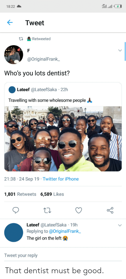 Travelling: 18:22  Tweet  Retweeted  @OriginalFrank_  Who's you lots dentist?  Lateef @LateefSaka 22h  Travelling with some wholesome people  21:38 24 Sep 19 Twitter for iPhone  1,801 Retweets 6,589 Likes  Lateef @LateefSaka 19h  Replying to @OriginalFrank  The girl on the left  Tweet your reply That dentist must be good.