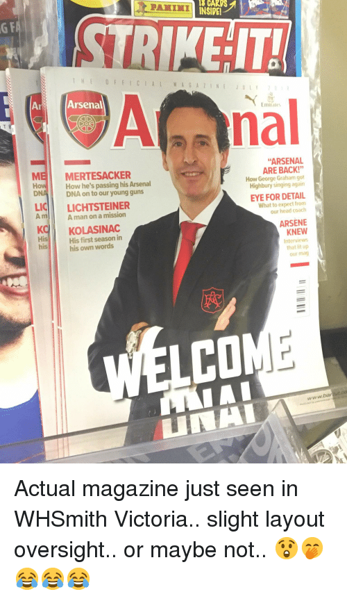 """Arsenal, Funny, and Guns: 18 CARIS  INSIDE!  PANINI  G F  THEOF FICIALMAGAZINEJULY  ArArsenal  nal  Emirates  """"ARSENA  MEI  How  DNA  MERTESACKER  How he's passing his Arsenal  DNA on to our young guns  ARE BACK!""""  How George Graham got  Highbury singing again  LICİİ  Amlil  LICHTSTEINER  Aman on a mission  EYE FOR DETAIL  What to expect from  our head coach  KKOLASINAC  ARSENE  KNEW  Interviews  that lit up  our mag  His  his  His first season in  his own words  CO  www.bartut.co  UNA"""