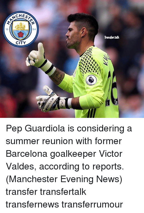 Barcelona, Memes, and News: 18  CHESTA  CITY  Transfer talk Pep Guardiola is considering a summer reunion with former Barcelona goalkeeper Victor Valdes, according to reports. (Manchester Evening News) transfer transfertalk transfernews transferrumour