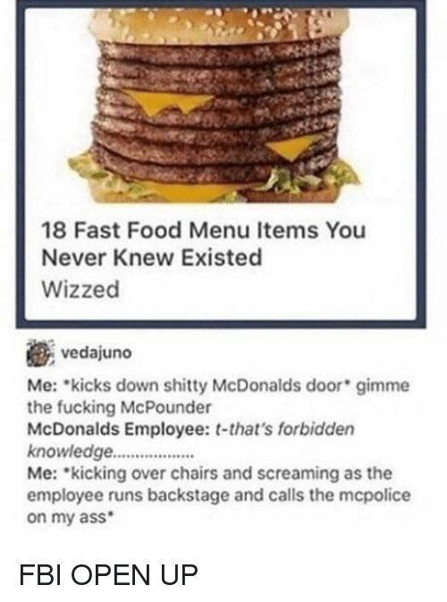 Ass, Fast Food, and Fbi: 18 Fast Food Menu Items You  Never Knew Existed  Wizzed  vedajuno  Me: kicks down shitty McDonalds door gimme  the fucking McPounder  McDonalds Employee: t-that's forbidden  knowledge..  Me: kicking over chairs and screaming as the  employee runs backstage and calls the mcpolice  on my ass FBI OPEN UP