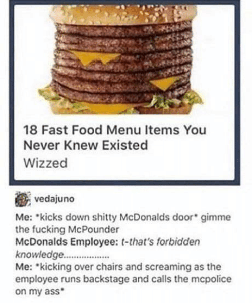 Ass, Fast Food, and Food: 18 Fast Food Menu Items You  Never Knew Existed  Wizzed  vedajuno  Me: kicks down shitty McDonalds door gimme  the fucking McPounder  McDonalds Employee: t-that's forbidden  knowledge..  Me: kicking over chairs and screaming as the  employee runs backstage and calls the mcpolice  on my ass