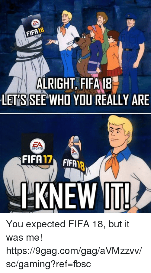 Fifa 17: 18  FIFA  ALRIGHT, FIFA 18  LETS SEE WHO YOU REALLY ARE  ZA  SPORTS  FIFA  17  FIFA  I KNEW IT! You expected FIFA 18, but it was me! https://9gag.com/gag/aVMzzvv/sc/gaming?ref=fbsc
