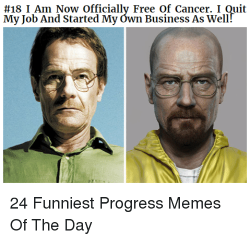 Memes, Business, and Cancer:  #18 I Am Now Officially Free of Cancer. I Quit  My Job And Started My ówn Business As Well 24 Funniest Progress Memes Of The Day