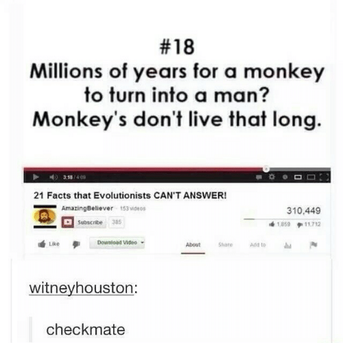 Facts, Videos, and Live:  #18  Millions of years for a monkey  to turn into a man?  Monkey's don't live that long.  318/40s  21 Facts that Evolutionists CAN'T ANSWER!  AmazingBeliever 153 videos  310,449  เพื่ 1.859 pill-712  Subscnbe 385  Download Video  About ae Add tod  Like  witneyhouston:  checkmate