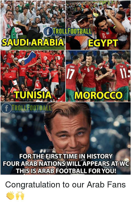 Morocco: 18  TROLLFOOTBALL  fb.com/RealTrollFootbali  SAUDLARABIA  EGYPT  TUNISIA  MOROCCo  rb.com/ReaITrottFootball  FOR THE FIRST TIME IN HISTORY  FOUR ARAB NATIONSWILL APPEARS ATWO  THIS IS ARAB FOOTBALL FOR YOU! Congratulation to our Arab Fans 👏🙌