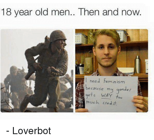 Femination: 18 year old men.. Then and now  need Feminism  because my gender  WAY too  much credit. - Loverbot