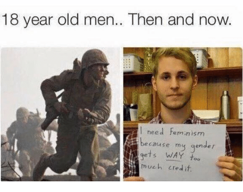 Femination: 18 year old men.. Then and now.  need Feminism  because my gender  much credit.