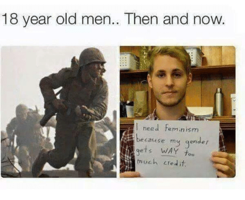 Femination: 18 year old men.. Then and now  need Feminism  l because my gender  gets WAY  much credit.