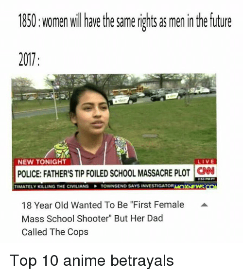 "School Shooters: 1850: women willhave the same rights as men in the future  2017  NEW TONIGHT  LIVE  POLICE: FATHER'S TIP FOILED SCHOOL MASSACRE PLOT  CN  TIMATELY KILLING THE CIVILIANS  TOWNSEND SAYS INVESTIGATOR M  XAEWS  18 Year Old Wanted To Be ""First Female  Mass School Shooter"" But Her Dad  Called The Cops  A Top 10 anime betrayals"