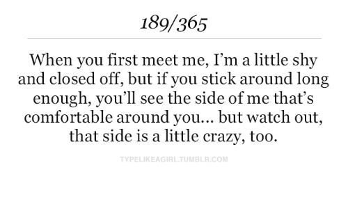 Im A Little: 189/365  When you first meet me, I'm a little shy  and closed off, but if you stick around long  enough, you'll see the side of me that's  comfortable around you... but watch out,  that side is a little crazy, too  TYPELIKEAGIRL.TUMBLR.COM