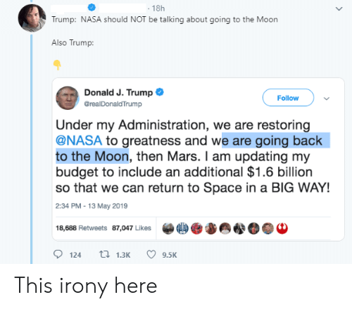 Facepalm, Nasa, and Budget: 18h  Trump: NASA should NOT be talking about going to the Moon  Also Trump:  Donald J. Trump  Follow  GrealDonaldTrump  Under my Administration, we are restoring  @NASA to greatness and we are going back  to the Moon, then Mars. I am updating my  budget to include an additional $1.6 billion  so that we can return to Space in a BIG WAY!  |2:34 PM -13 May 2019  18,688 Retweets 87,047 Likes  ti 1.3K  124  9.5K This irony here