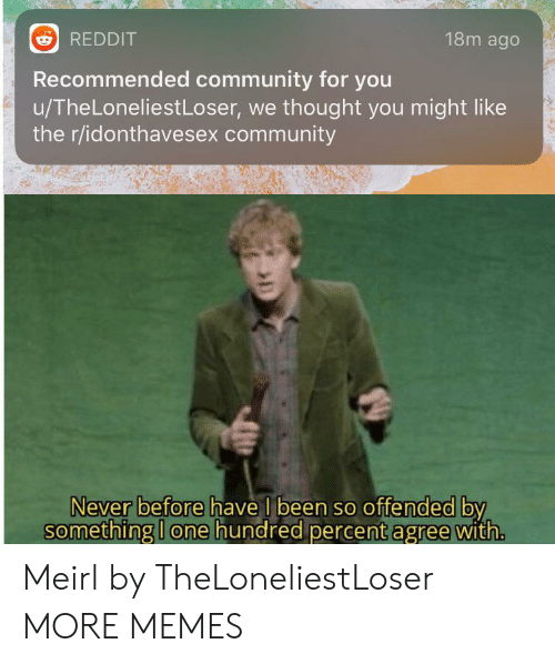 Recommended: 18m ago  REDDIT  Recommended community for you  u/TheLoneliestLoser, we thought you might like  the r/idonthavesex community  Never before have I been so offended by  something I one hundred percent agree with. Meirl by TheLoneliestLoser MORE MEMES