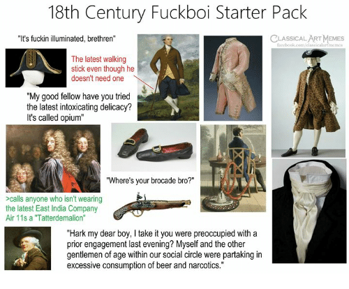 "Beer, Facebook, and Memes: 18th Century Fuckboi Starter Pack  ""It's fuckin illuminated, brethren""  CLASSICAL ART MEMES  facebook.com/classicalartmeme  The latest walking  stick even though he  doesn't need one  ""My good fellow have you tried  the latest intoxicating delicacy?  It's called opium""  ""Where's your brocade bro?""  >calls anyone who isn't wearing  the latest East India Company  Air 11s a ""Tatterdemalion""  ""Hark my dear boy, I take it you were preoccupied with a  prior engagement last evening? Myself and the other  gentlemen of age within our social circle were partaking in  excessive consumption of beer and narcotics."""