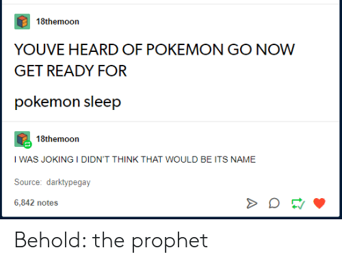 Pokemon GO: 18themoon  YOUVE HEARD OF POKEMON GO NOW  GET READY FOR  pokemon sleep  18themoon  I WAS JOKING I DIDN'T THINK THAT WOULD BE ITS NAME  Source: darktypegay  6,842 notes Behold: the prophet