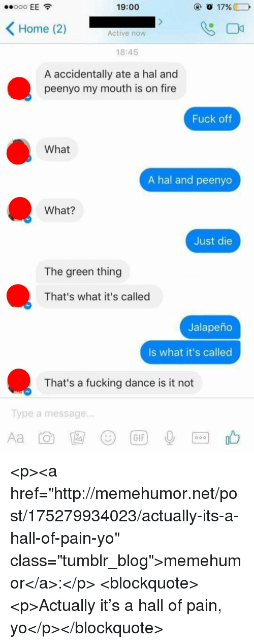 """Just Die: 19:00  Home (2)  Active now  18:45  A accidentally ate a hal and  peenyo my mouth is on fire  Fuck oftf  What  A hal and peenyo  What?  Just die  The green thing  That's what it's called  Jalapeño  Is what it's called  That's a fucking dance is it not  Type a message.  じ)  (GIF <p><a href=""""http://memehumor.net/post/175279934023/actually-its-a-hall-of-pain-yo"""" class=""""tumblr_blog"""">memehumor</a>:</p>  <blockquote><p>Actually it's a hall of pain, yo</p></blockquote>"""