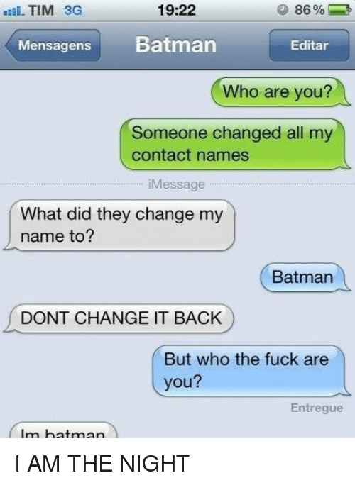I Am The Night: 19:22  TIM 3G  Mensagens  Batman  Editar  Who are you?  Someone changed all my  contact names  iMessage  What did they change my  name to?  Batman  DONT CHANGE IT BACK  But who the fuck are  you?  Entregue  Im batman I AM THE NIGHT