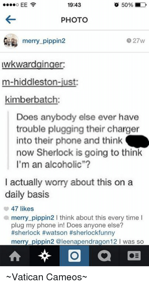 """Hiddlestoners: 19:43  o 50%  EE  PHOTO  merry-pippin  027w  uwkwardginger:  m-hiddleston-just  kimber batch:  Does anybody else ever have  trouble plugging their charger  into their phone and think  now Sherlock is going to think  I'm an alcoholic""""  I actually worry about this on a  daily basis  47 likes  a merry pippin2 I think about this every time I  plug my phone in! Does anyone else?  #sherlock #watson #sherlockfunny  merry pippin2 @leenapendragon 12 l was so  O  a ~Vatican Cameos~"""