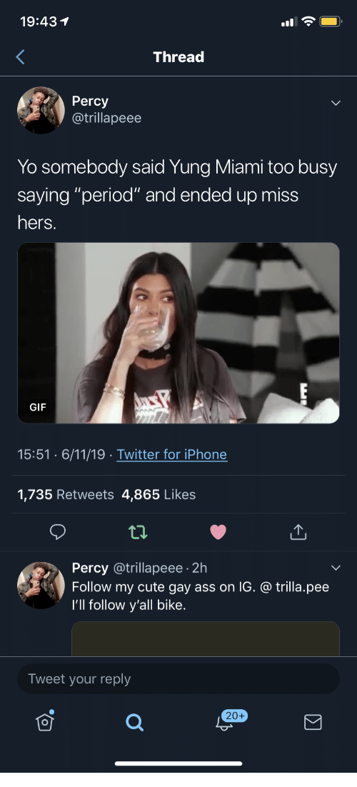 """Ass, Cute, and Gif: 19:431  Thread  Percy  @trillapeee  Yo somebody said Yung Miami too busy  saying """"period"""" and ended up miss  hers.  GIF  15:51 6/11/19 Twitter for iPhone  1,735 Retweets 4,865 Likes  Percy @trillapeee 2h  Follow my cute gay ass on IG. @ trilla.pee  I'll follow y'all bike.  Tweet your reply  20+"""