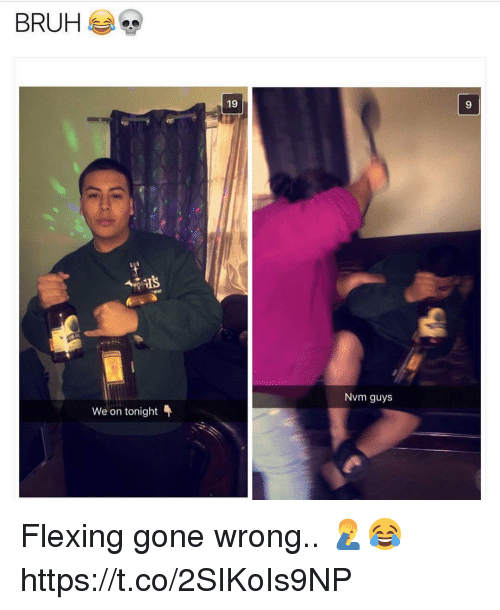 Gone, Guys, and Flexing: 19  9  Nvm guys  We on tonight Flexing gone wrong.. 🤦‍♂️😂 https://t.co/2SIKoIs9NP