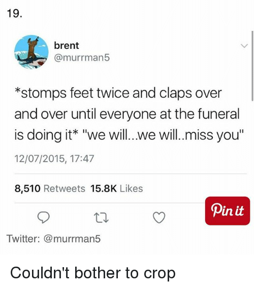 "we will miss you: 19.  brent  @murrman5  *stomps feet twice and claps over  and over until everyone at the funeral  is doing it* ""we will.. .we will.miss you""  12/07/2015, 17:47  8,510 Retweets 15.8K Likes  Twitter: @murrman5 Couldn't bother to crop"