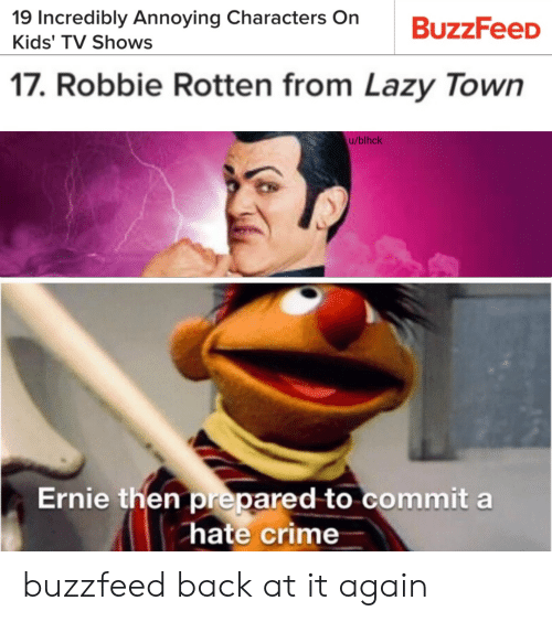 Robbie: 19 Incredibly Annoying Characters On  BuzzFeeD  Kids' TV Shows  17. Robbie Rotten from Lazy Town  u/blhck  Ernie then prepared to commit a  hate crime buzzfeed back at it again