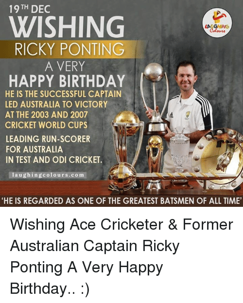 """cricket world cup: 19 TH  DEC  WISHING  RICKY PONTING  A VERY  HAPPY BIRTHDAY  HE IS THE SUCCESSFUL CAPTAIN  LED AUSTRALIA TO VICTORY  AT THE 2003 AND 2007  CRICKET WORLD CUPS  LEADING RUN-SCORER  FOR AUSTRALIA  IN TEST AND ODI CRICKET.  a u  colours.co m  """"HE IS REGARDED AS ONE OF THE GREATEST BATSMEN OF ALL TIME' Wishing Ace Cricketer & Former Australian Captain Ricky Ponting A Very Happy Birthday.. :)"""