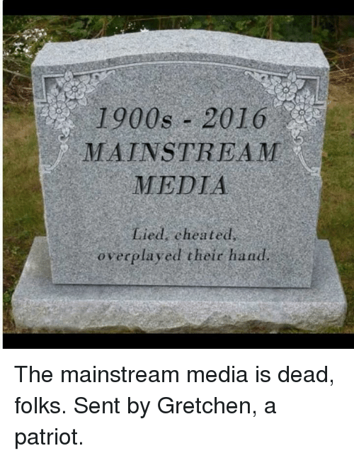 gretchen: 1900s 2016  MAINSTREAM  MEDIA  overplayed their hand The mainstream media is dead, folks.   Sent by Gretchen, a patriot.