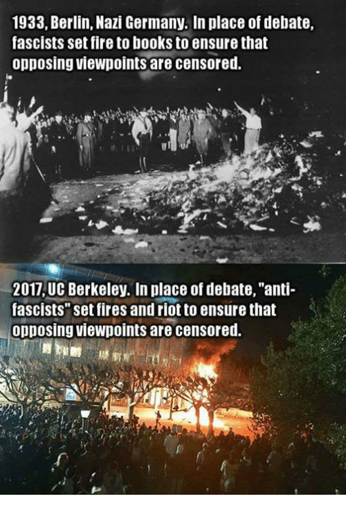 """Opposive: 1933, Berlin, Nazi Germany. In place of debate,  fascists set fire to books to ensure that  opposing viewpoints are censored.  2017 UC Berkeley. In place of debate, """"anti-  fascists"""" set fires and riot to ensure that  opposing viewpoints are censored."""