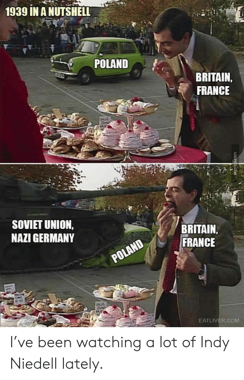 Soviet: 1939 IN A NUTSHELL  POLAND  BRITAIN,  FRANCE  SOVIET UNION,  NAZI GERMANY  BRITAIN  FRANCE  POLAND  EATLIVER.COM  LOLPIGS.COM I've been watching a lot of Indy Niedell lately.