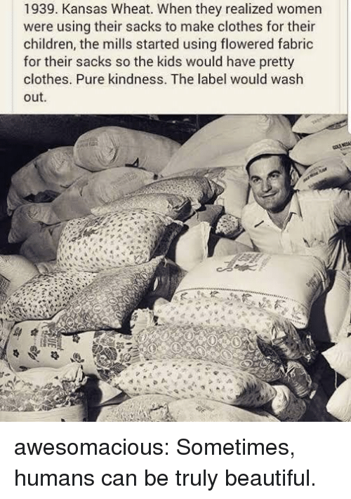 Beautiful, Children, and Clothes: 1939. Kansas Wheat. When they realized women  were using their sacks to make clothes for their  children, the mills started using flowered fabric  for their sacks so the kids would have pretty  clothes. Pure kindness. The label would wash  out. awesomacious:  Sometimes, humans can be truly beautiful.