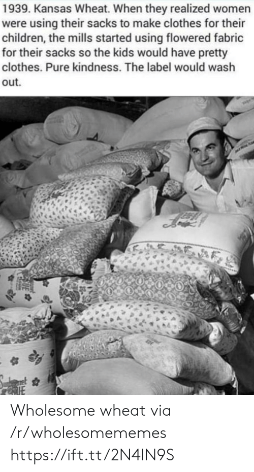kansas: 1939. Kansas Wheat. When they realized women  were using their sacks to make clothes for their  children, the mills started using flowered fabric  for their sacks so the kids would have pretty  clothes. Pure kindness. The label would wash  out Wholesome wheat via /r/wholesomememes https://ift.tt/2N4lN9S