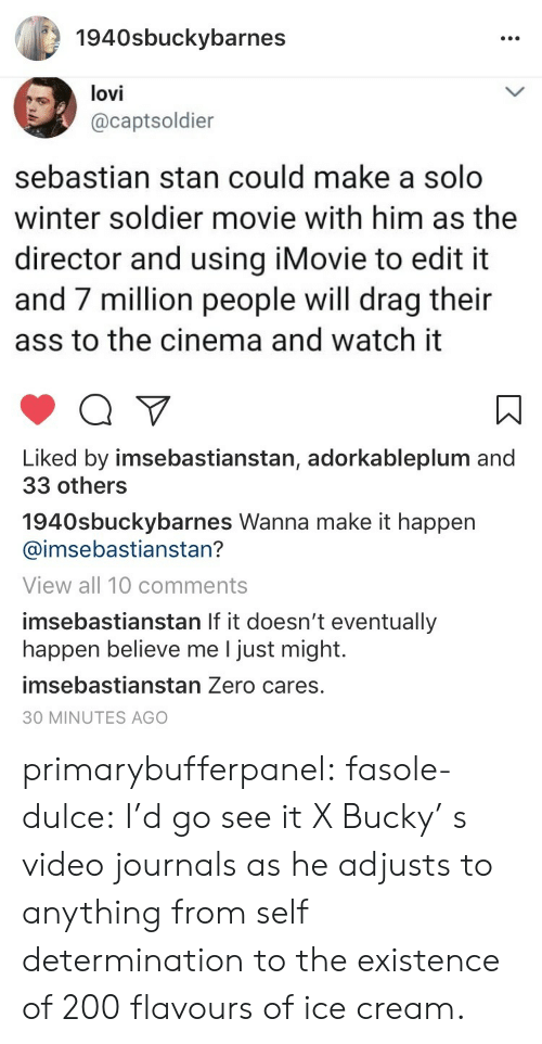 Ass, Bailey Jay, and Instagram: 1940sbuckybarnes  lovi  @captsoldier  sebastian stan could make a solo  winter soldier movie with him as the  director and usina iMovie to edit it  and 7 million people will drag their  ass to the cinema and watch it  Liked by imsebastianstan, adorkableplum and  33 others  1940sbuckybarnes Wanna make it happen  @imsebastianstan?  View all 10 comments  imsebastianstan If it doesn't eventually  happen believe me I just might.  imsebastianstan Zero cares.  30 MINUTES AGO primarybufferpanel:  fasole-dulce: I'd go see it X    Bucky' s video journals as he adjusts to  anything from self determination to the existence of 200 flavours of ice cream.